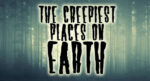 The Creepiest Places on Earth